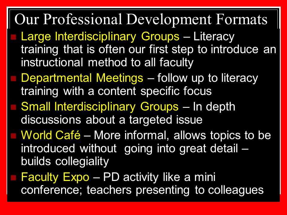 Our Professional Development Formats Large Interdisciplinary Groups – Literacy training that is often our first step to introduce an instructional method to all faculty Departmental Meetings – follow up to literacy training with a content specific focus Small Interdisciplinary Groups – In depth discussions about a targeted issue World Café – More informal, allows topics to be introduced without going into great detail – builds collegiality Faculty Expo – PD activity like a mini conference; teachers presenting to colleagues