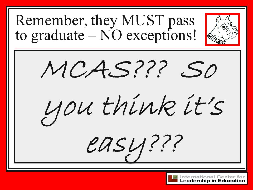 MCAS??? So you think its easy??? Remember, they MUST pass to graduate – NO exceptions!