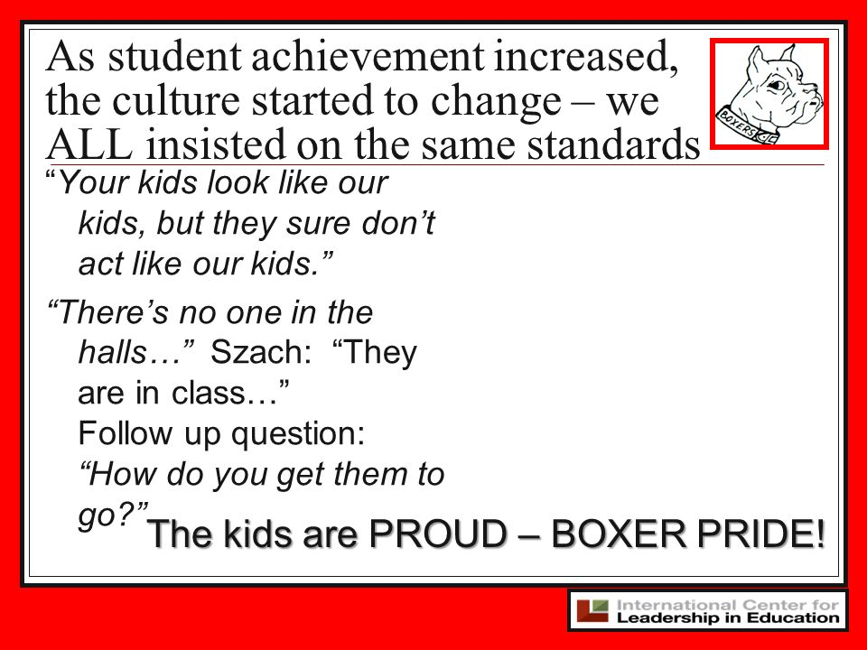 As student achievement increased, the culture started to change – we ALL insisted on the same standards Your kids look like our kids, but they sure dont act like our kids.