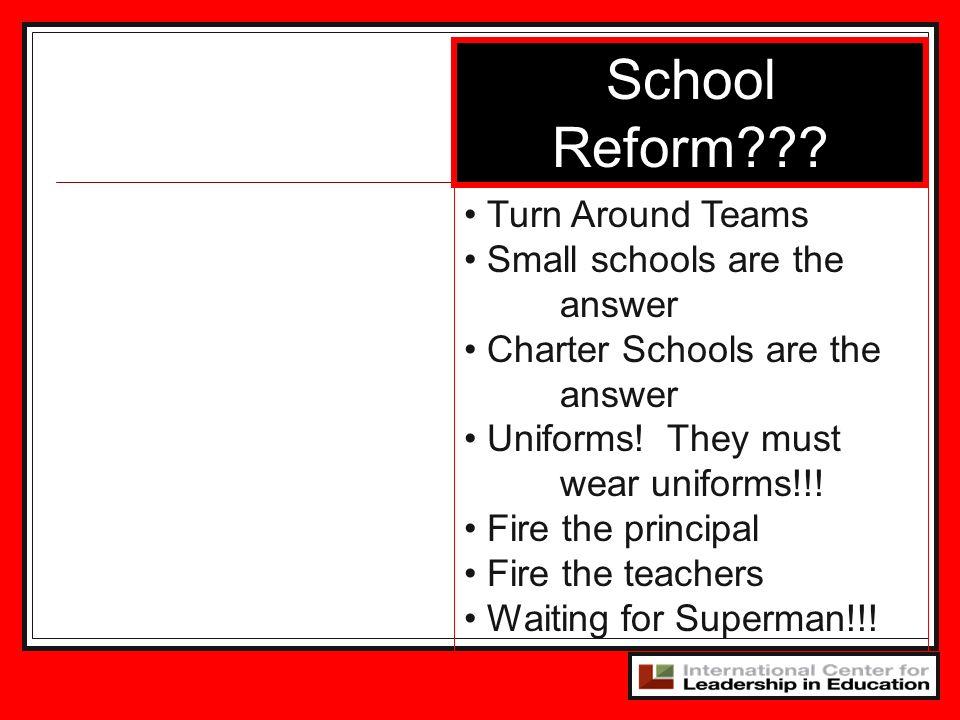 School Reform??? Turn Around Teams Small schools are the answer Charter Schools are the answer Uniforms! They must wear uniforms!!! Fire the principal