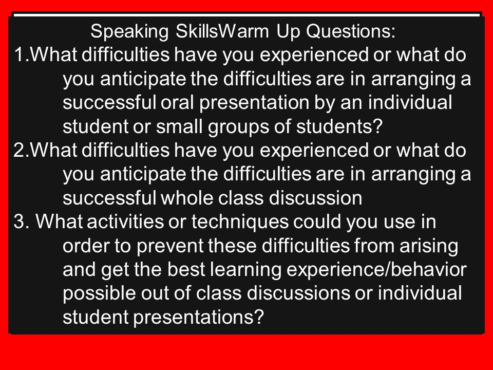 Speaking SkillsWarm Up Questions: 1.What difficulties have you experienced or what do you anticipate the difficulties are in arranging a successful oral presentation by an individual student or small groups of students.