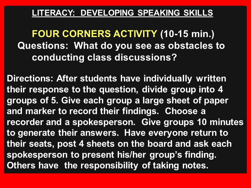 LITERACY: DEVELOPING SPEAKING SKILLS FOUR CORNERS ACTIVITY (10-15 min.) Questions: What do you see as obstacles to conducting class discussions.