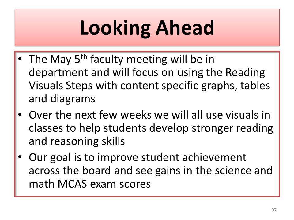 Looking Ahead The May 5 th faculty meeting will be in department and will focus on using the Reading Visuals Steps with content specific graphs, tables and diagrams Over the next few weeks we will all use visuals in classes to help students develop stronger reading and reasoning skills Our goal is to improve student achievement across the board and see gains in the science and math MCAS exam scores 97