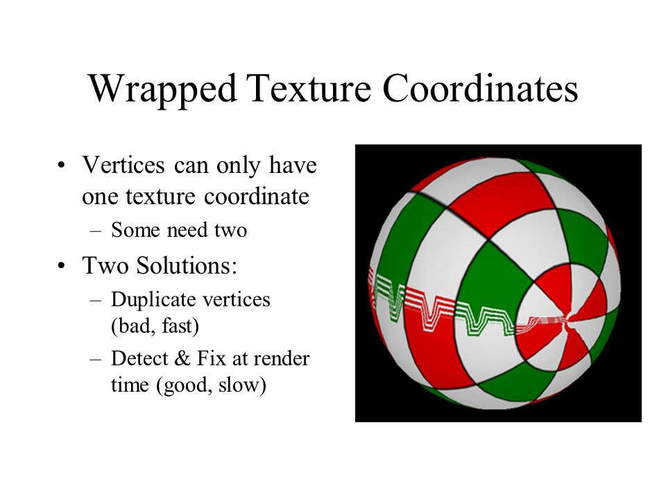Wrapped Texture Coordinates Vertices can only have one texture coordinate –Some need two Two Solutions: –Duplicate vertices (bad, fast) –Detect & Fix at render time (good, slow)