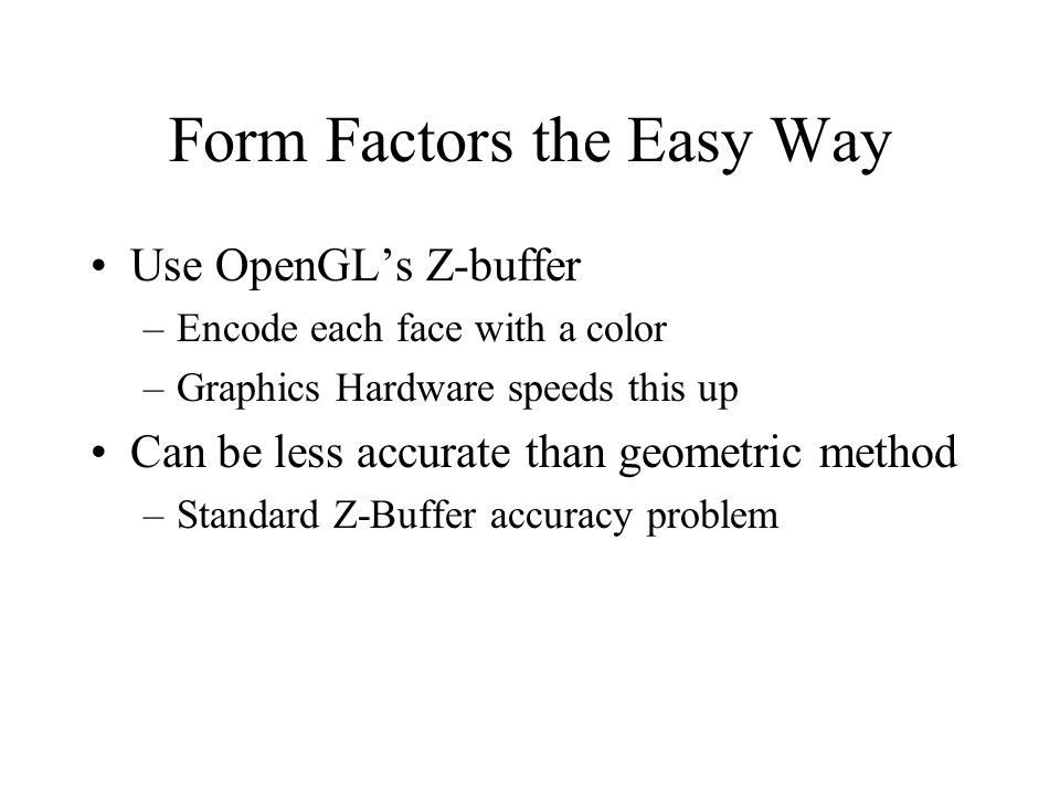 Form Factors the Easy Way Use OpenGLs Z-buffer –Encode each face with a color –Graphics Hardware speeds this up Can be less accurate than geometric method –Standard Z-Buffer accuracy problem