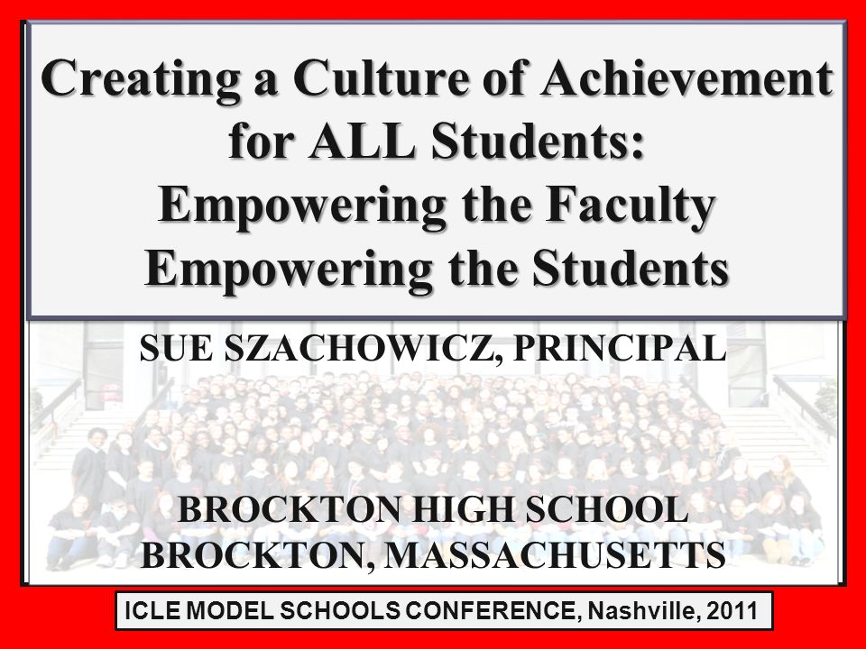 LE Model Schools Conference 2011 SUE SZACHOWICZ, PRINCIPAL BROCKTON HIGH SCHOOL BROCKTON, MASSACHUSETTS Creating a Culture of Achievement for ALL Students: Empowering the Faculty Empowering the Students Creating a Culture of Achievement for ALL Students: Empowering the Faculty Empowering the Students ICLE MODEL SCHOOLS CONFERENCE, Nashville, 2011