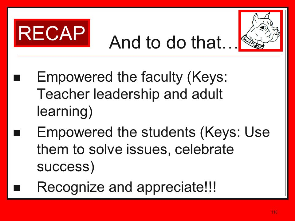 110 Empowered the faculty (Keys: Teacher leadership and adult learning) Empowered the students (Keys: Use them to solve issues, celebrate success) Rec