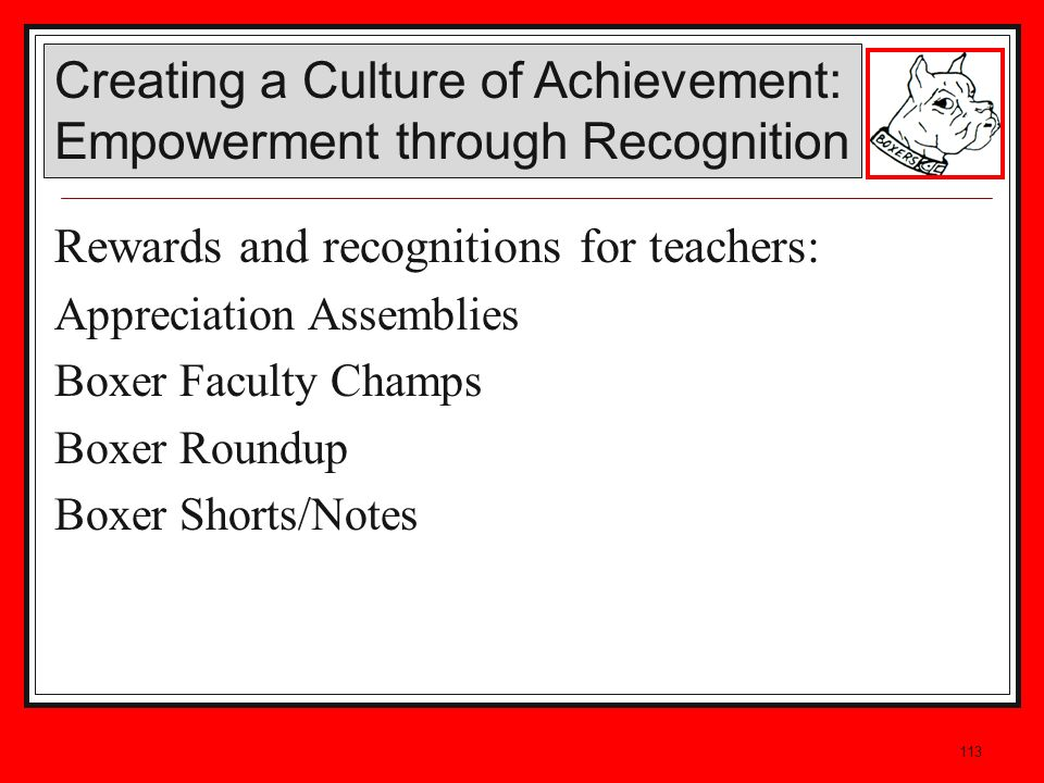 113 Rewards and recognitions for teachers: Appreciation Assemblies Boxer Faculty Champs Boxer Roundup Boxer Shorts/Notes Creating a Culture of Achievement: Empowerment through Recognition