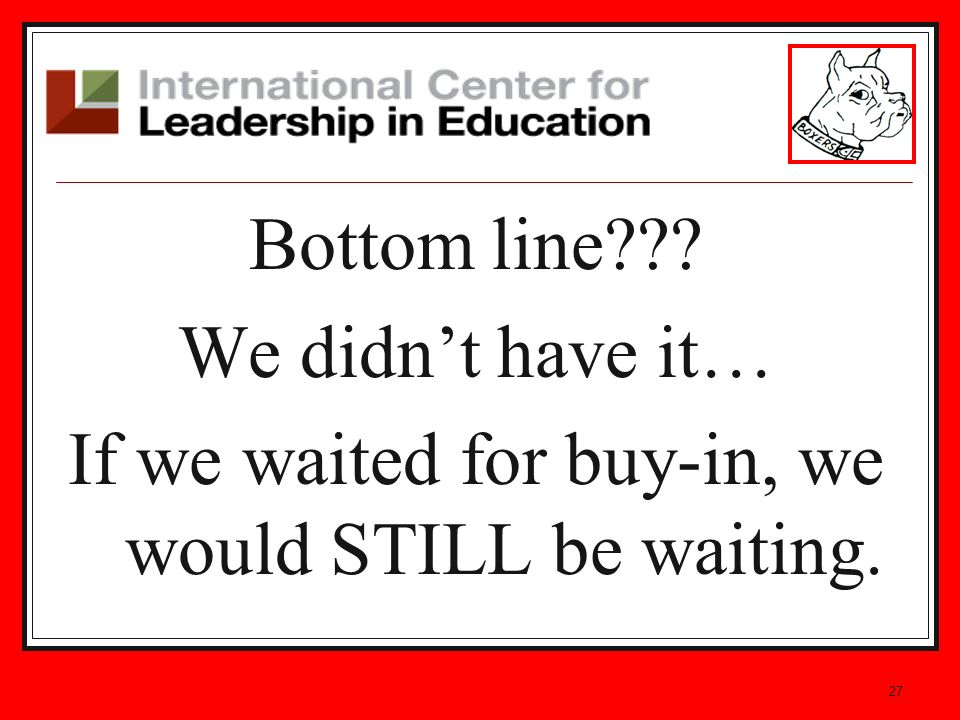 27 Bottom line We didnt have it… If we waited for buy-in, we would STILL be waiting.