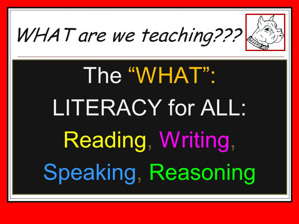 The WHAT: LITERACY for ALL: Reading, Writing, Speaking, Reasoning WHAT are we teaching