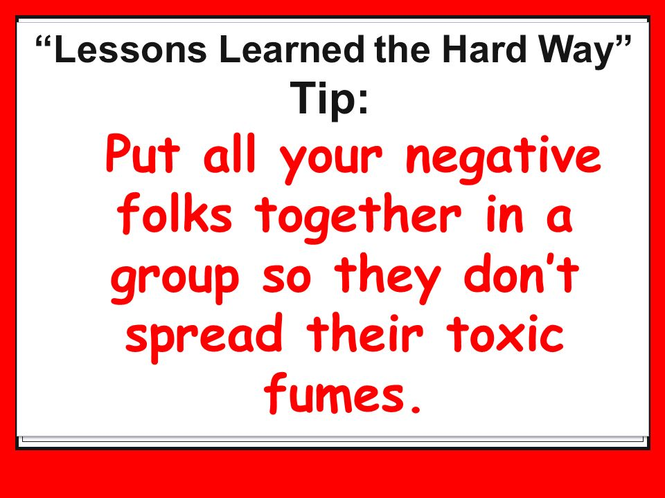 Lessons Learned the Hard Way Tip: Put all your negative folks together in a group so they dont spread their toxic fumes.