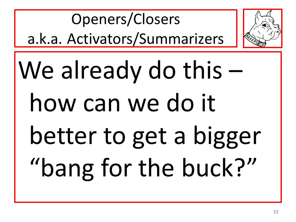 Openers/Closers a.k.a. Activators/Summarizers We already do this – how can we do it better to get a bigger bang for the buck? 53