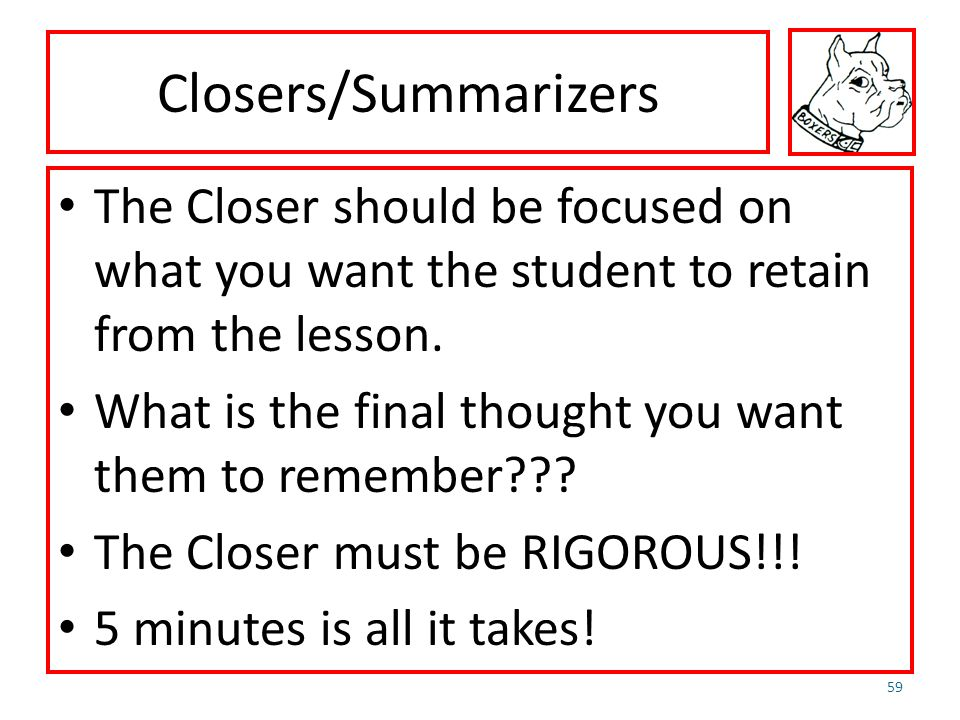 Closers/Summarizers The Closer should be focused on what you want the student to retain from the lesson. What is the final thought you want them to re