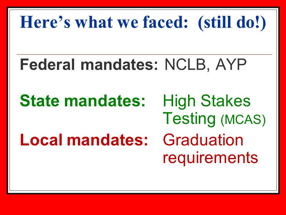 Heres what we faced: (still do!) Federal mandates: NCLB, AYP State mandates: High Stakes Testing (MCAS) Local mandates: Graduation requirements