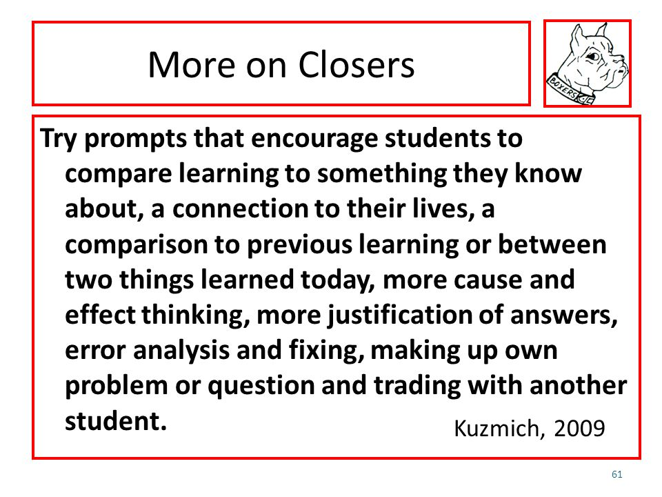 More on Closers Try prompts that encourage students to compare learning to something they know about, a connection to their lives, a comparison to pre