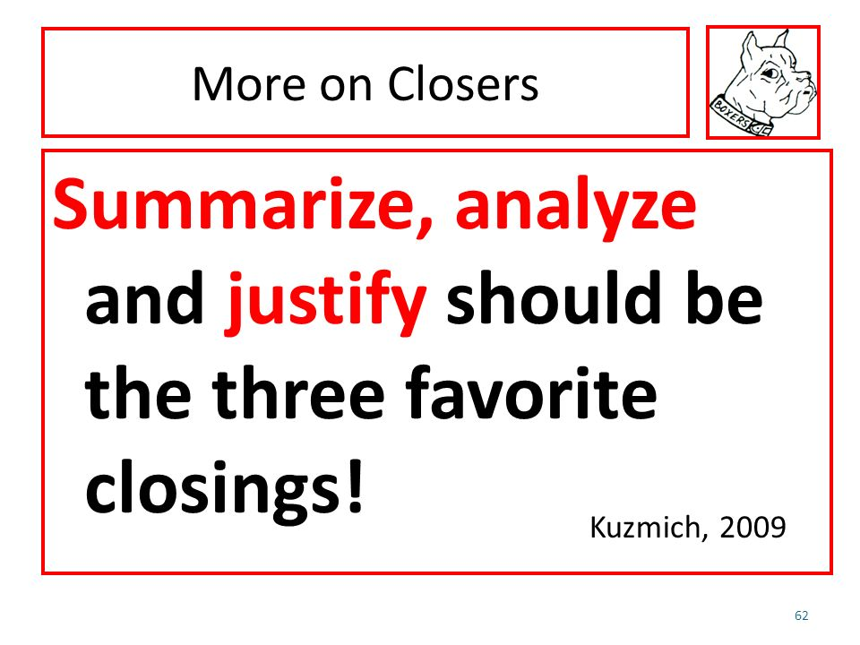 More on Closers Summarize, analyze and justify should be the three favorite closings! 62 Kuzmich, 2009