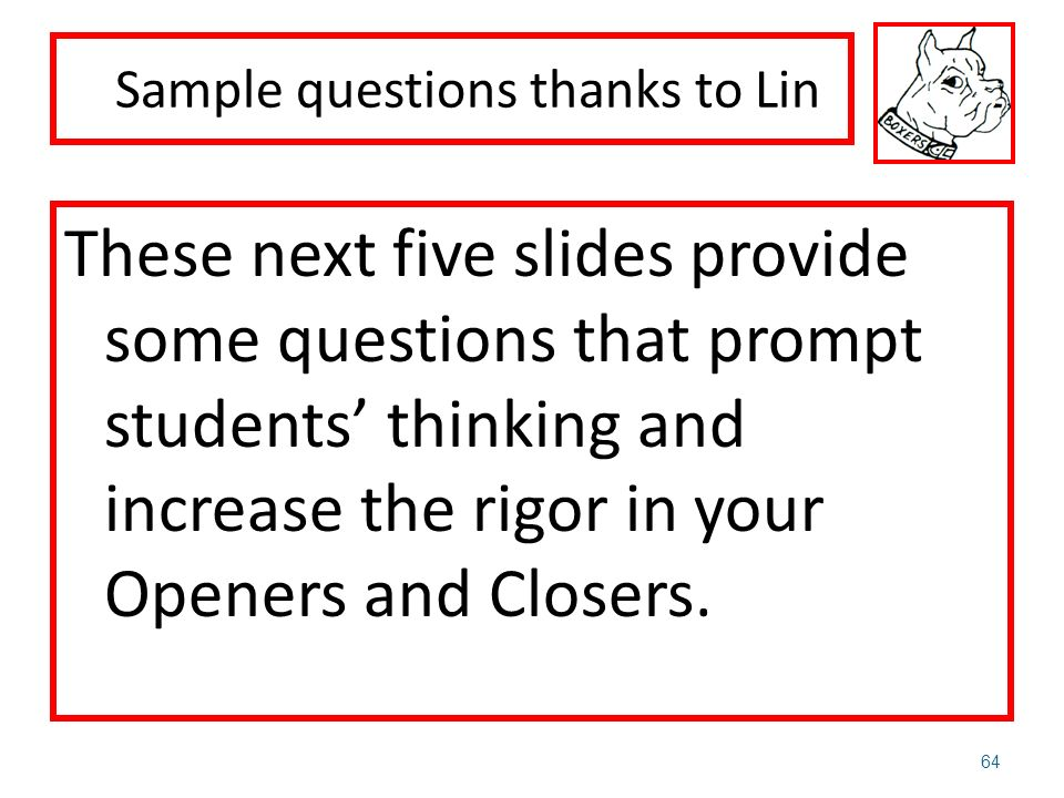 These next five slides provide some questions that prompt students thinking and increase the rigor in your Openers and Closers. 64 Sample questions th