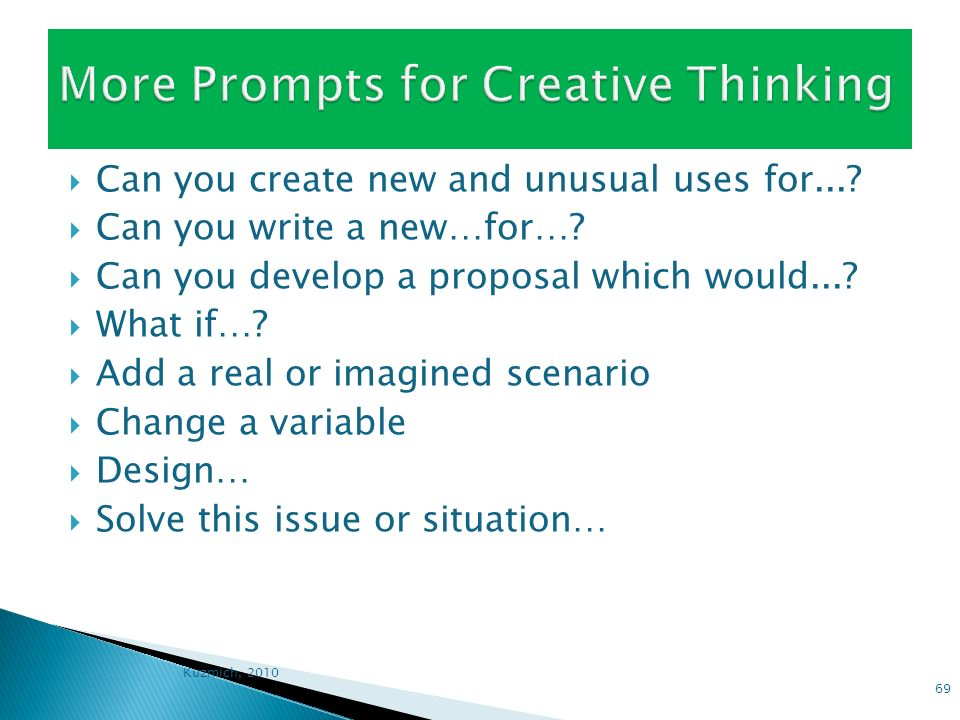 Can you create new and unusual uses for...? Can you write a new…for…? Can you develop a proposal which would...? What if…? Add a real or imagined scen