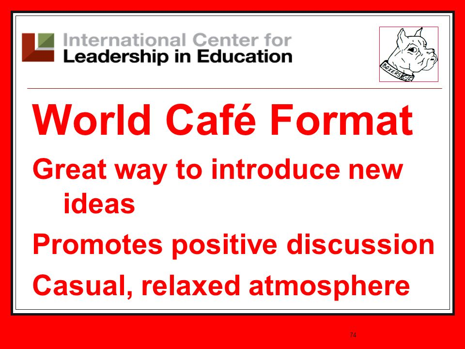74 World Café Format Great way to introduce new ideas Promotes positive discussion Casual, relaxed atmosphere