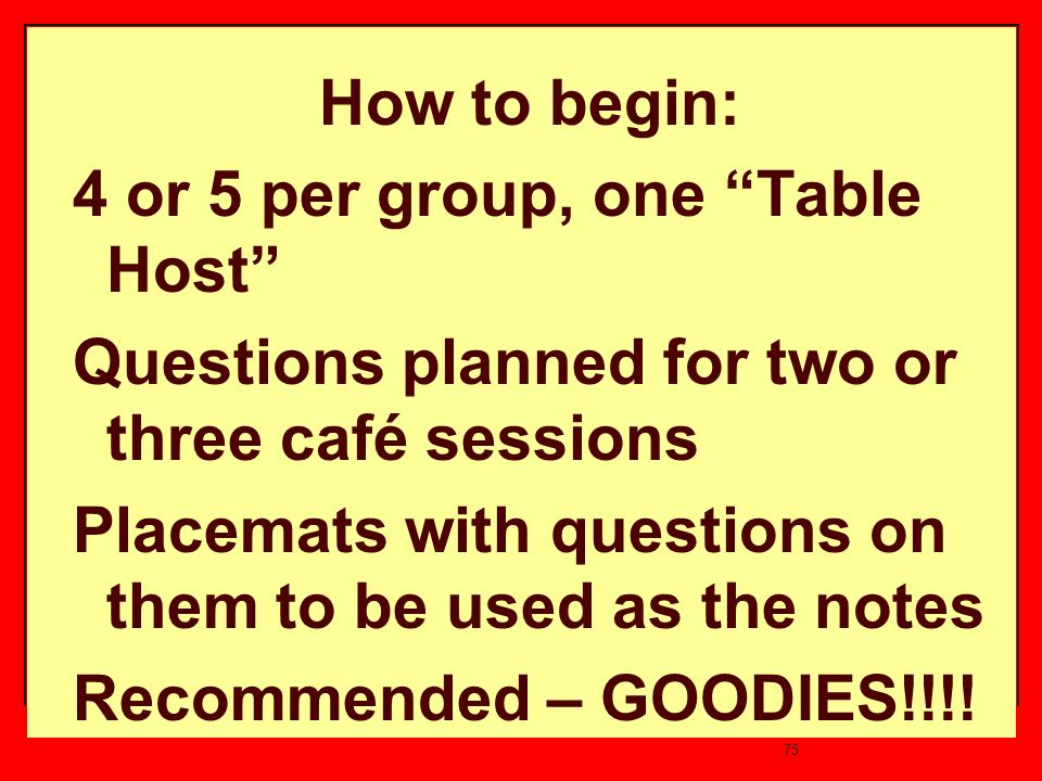 75 How to begin: 4 or 5 per group, one Table Host Questions planned for two or three café sessions Placemats with questions on them to be used as the