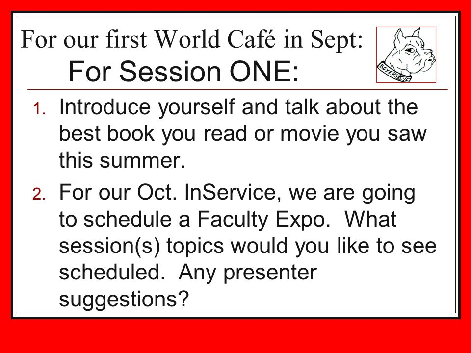 For our first World Café in Sept: 1. Introduce yourself and talk about the best book you read or movie you saw this summer. 2. For our Oct. InService,