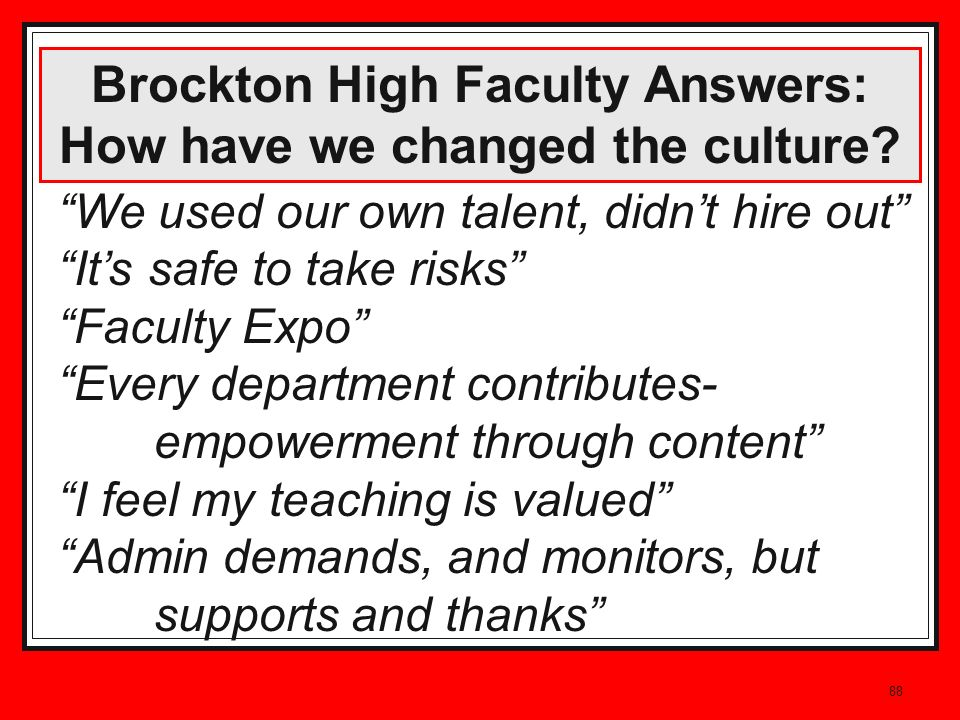 88 Brockton High Faculty Answers: How have we changed the culture? We used our own talent, didnt hire out Its safe to take risks Faculty Expo Every de
