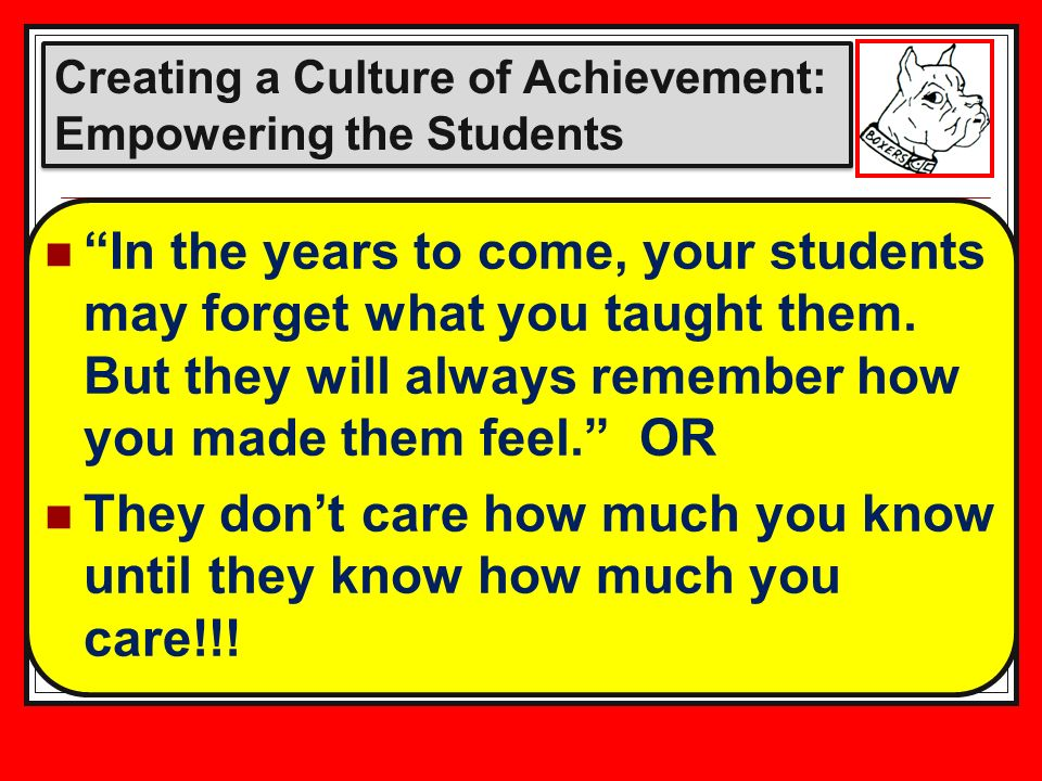 Creating a Culture of Achievement: Empowering the Students In the years to come, your students may forget what you taught them.
