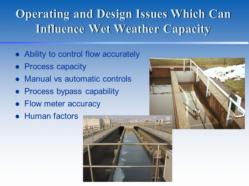 Operating and Design Issues Which Can Influence Wet Weather Capacity Ability to control flow accurately Process capacity Manual vs automatic controls Process bypass capability Flow meter accuracy Human factors