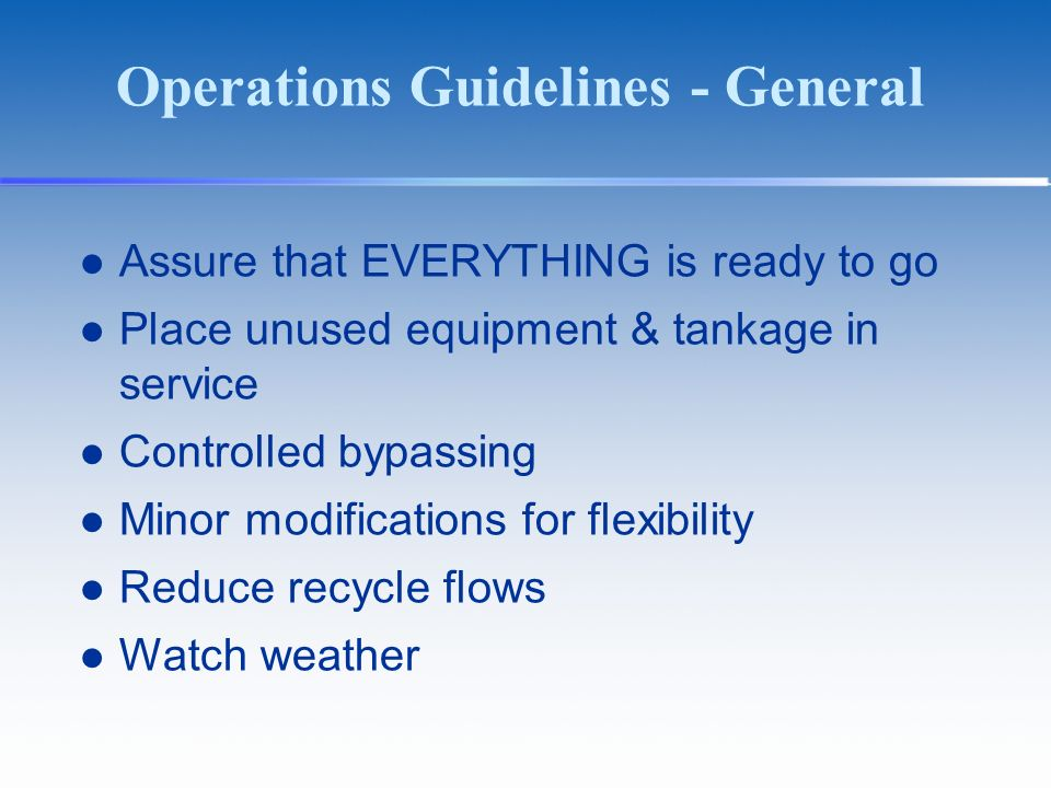 Operations Guidelines - General Assure that EVERYTHING is ready to go Place unused equipment & tankage in service Controlled bypassing Minor modifications for flexibility Reduce recycle flows Watch weather