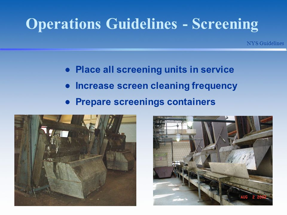 Operations Guidelines - Screening Place all screening units in service Increase screen cleaning frequency Prepare screenings containers NYS Guidelines