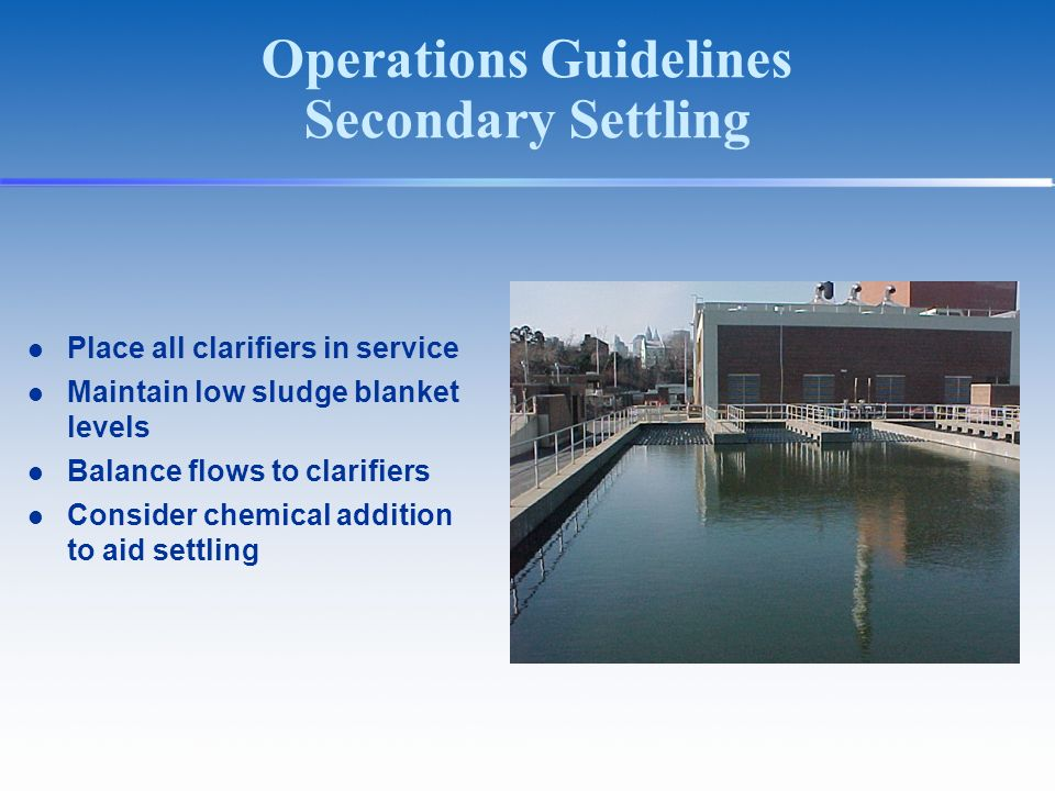Operations Guidelines Secondary Settling Place all clarifiers in service Maintain low sludge blanket levels Balance flows to clarifiers Consider chemical addition to aid settling