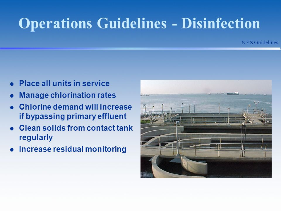 Operations Guidelines - Disinfection Place all units in service Manage chlorination rates Chlorine demand will increase if bypassing primary effluent Clean solids from contact tank regularly Increase residual monitoring NYS Guidelines