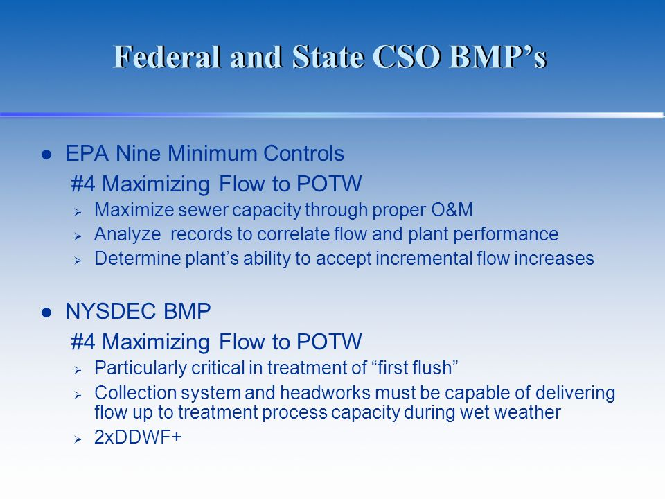 Federal and State CSO BMPs EPA Nine Minimum Controls #4 Maximizing Flow to POTW Maximize sewer capacity through proper O&M Analyze records to correlate flow and plant performance Determine plants ability to accept incremental flow increases NYSDEC BMP #4 Maximizing Flow to POTW Particularly critical in treatment of first flush Collection system and headworks must be capable of delivering flow up to treatment process capacity during wet weather 2xDDWF+