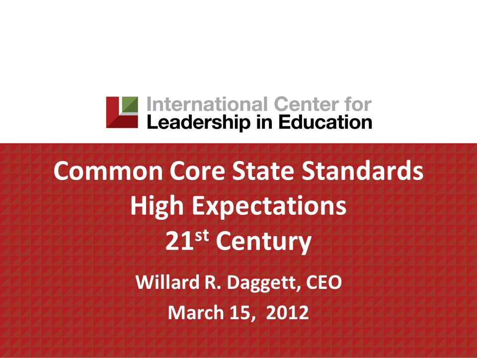Common Core State Standards High Expectations 21 st Century Willard R. Daggett, CEO March 15, 2012