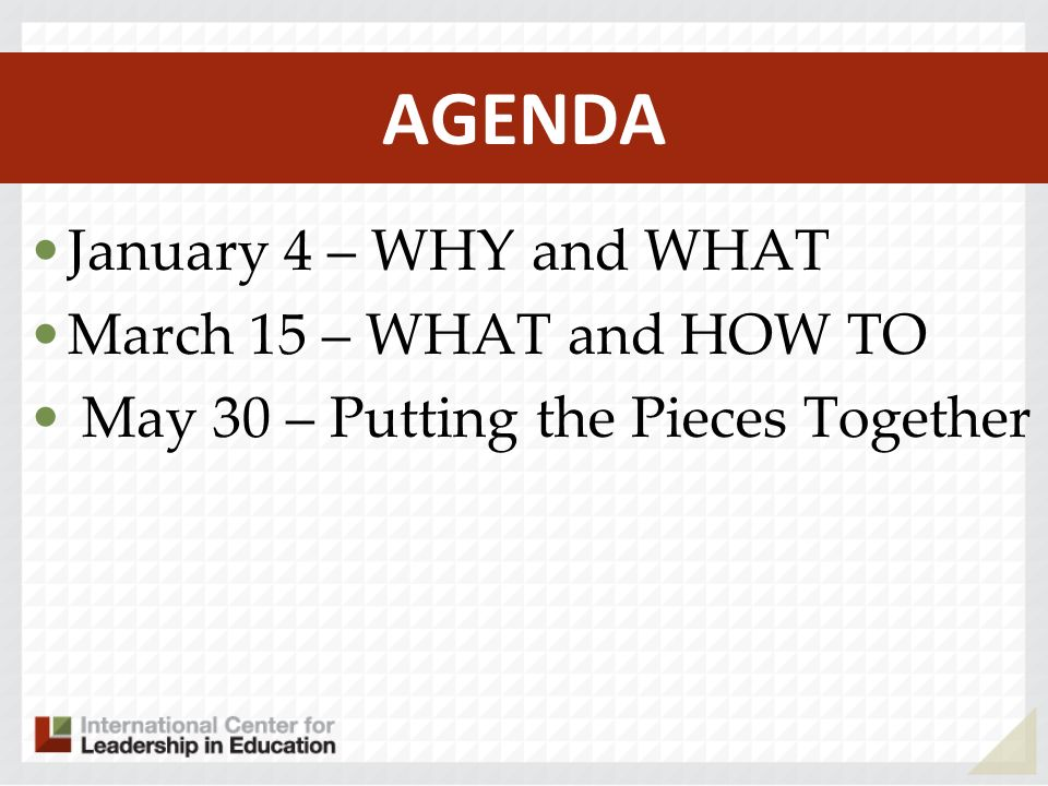AGENDA January 4 – WHY and WHAT March 15 – WHAT and HOW TO May 30 – Putting the Pieces Together