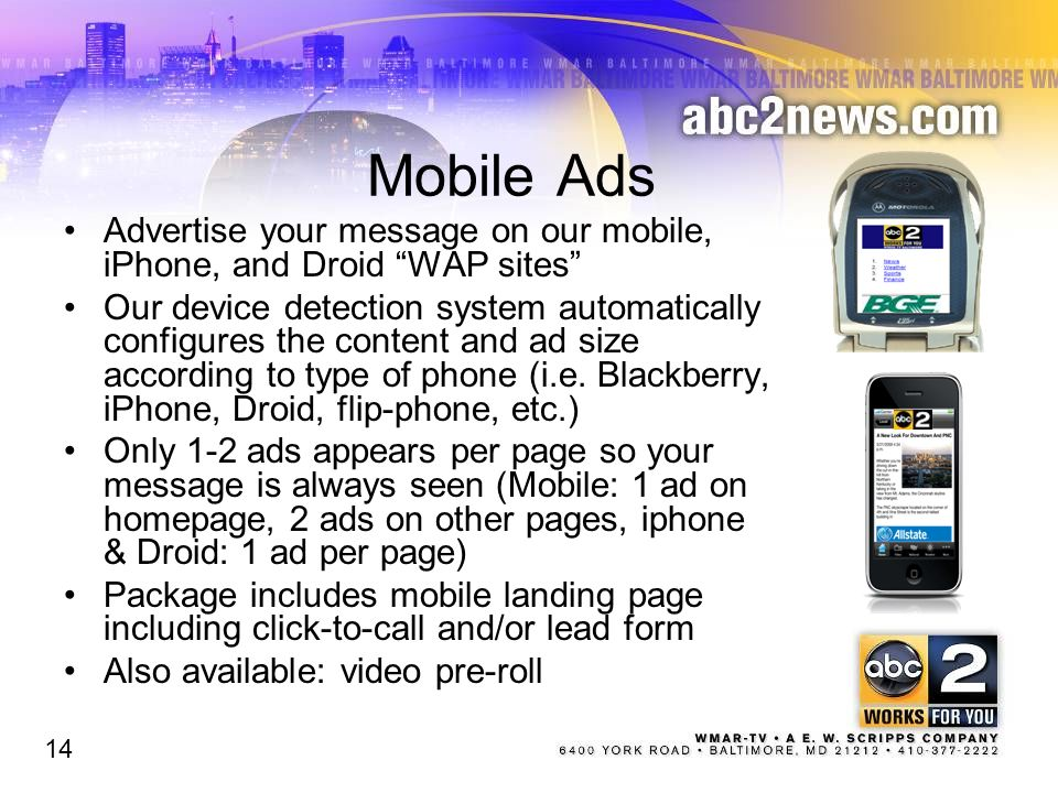 Mobile Ads Advertise your message on our mobile, iPhone, and Droid WAP sites Our device detection system automatically configures the content and ad size according to type of phone (i.e.