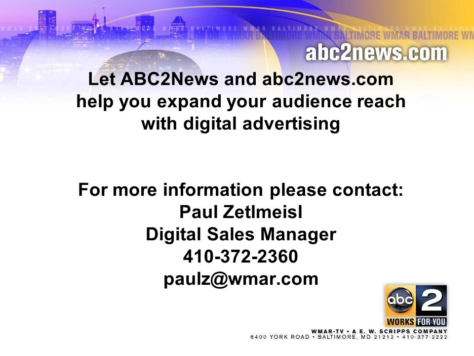Let ABC2News and abc2news.com help you expand your audience reach with digital advertising For more information please contact: Paul Zetlmeisl Digital Sales Manager 410-372-2360 paulz@wmar.com 21