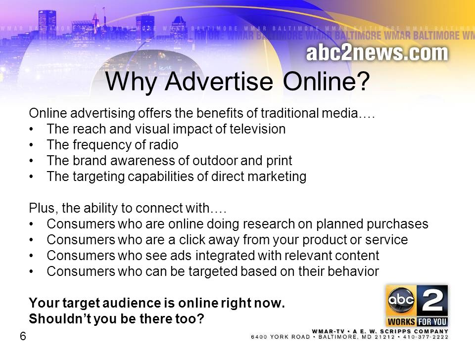 Why Advertise Online? Online advertising offers the benefits of traditional media…. The reach and visual impact of television The frequency of radio T