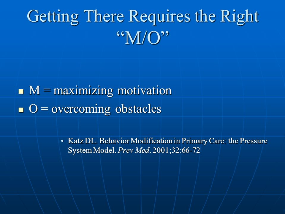 Getting There Requires the Right M/O M = maximizing motivation M = maximizing motivation O = overcoming obstacles O = overcoming obstacles Katz DL. Be