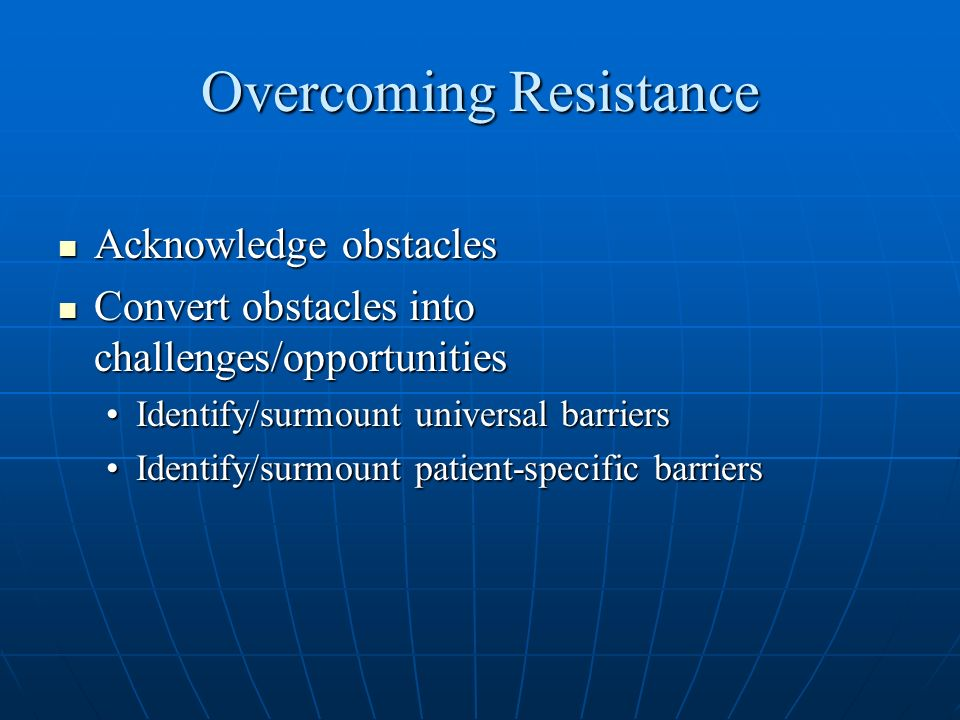 Overcoming Resistance Acknowledge obstacles Acknowledge obstacles Convert obstacles into challenges/opportunities Convert obstacles into challenges/op