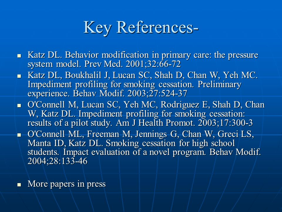 Key References- Katz DL. Behavior modification in primary care: the pressure system model. Prev Med. 2001;32:66-72 Katz DL. Behavior modification in p