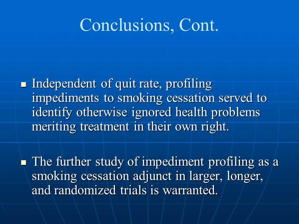 Conclusions, Cont. Independent of quit rate, profiling impediments to smoking cessation served to identify otherwise ignored health problems meriting
