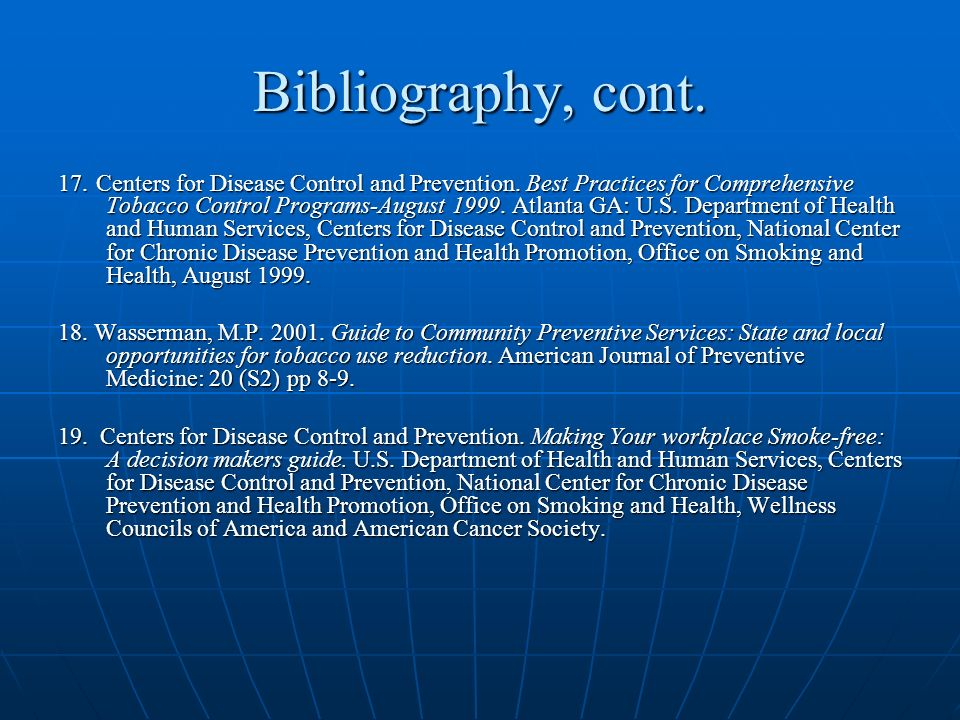 Bibliography, cont. 17. Centers for Disease Control and Prevention. Best Practices for Comprehensive Tobacco Control Programs-August 1999. Atlanta GA: