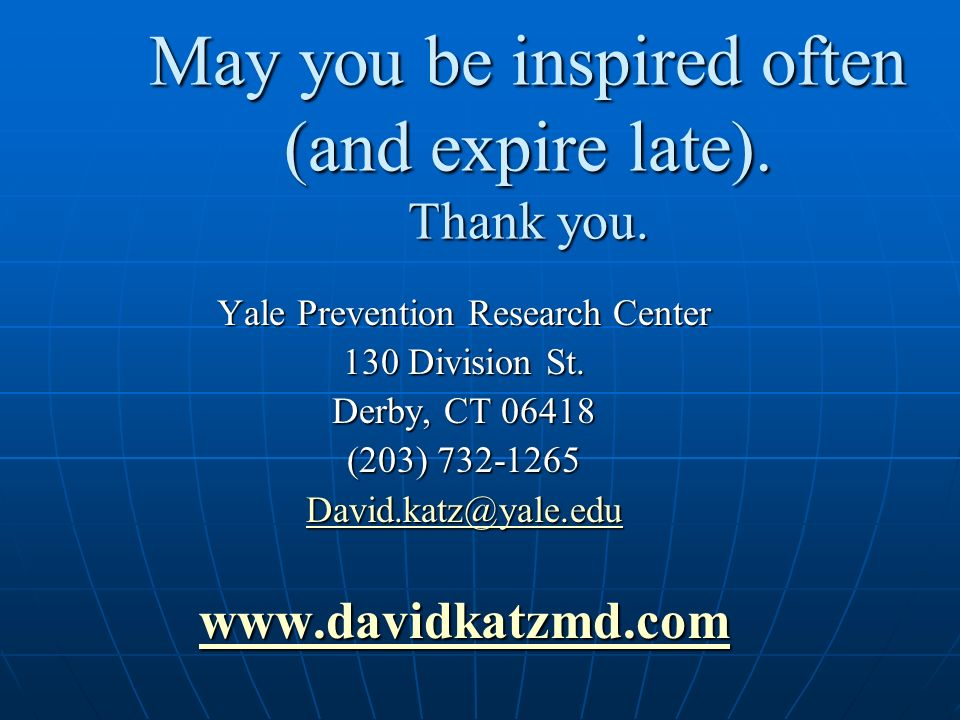 May you be inspired often (and expire late). Thank you. Yale Prevention Research Center 130 Division St. Derby, CT 06418 (203) 732-1265 David.katz@yal