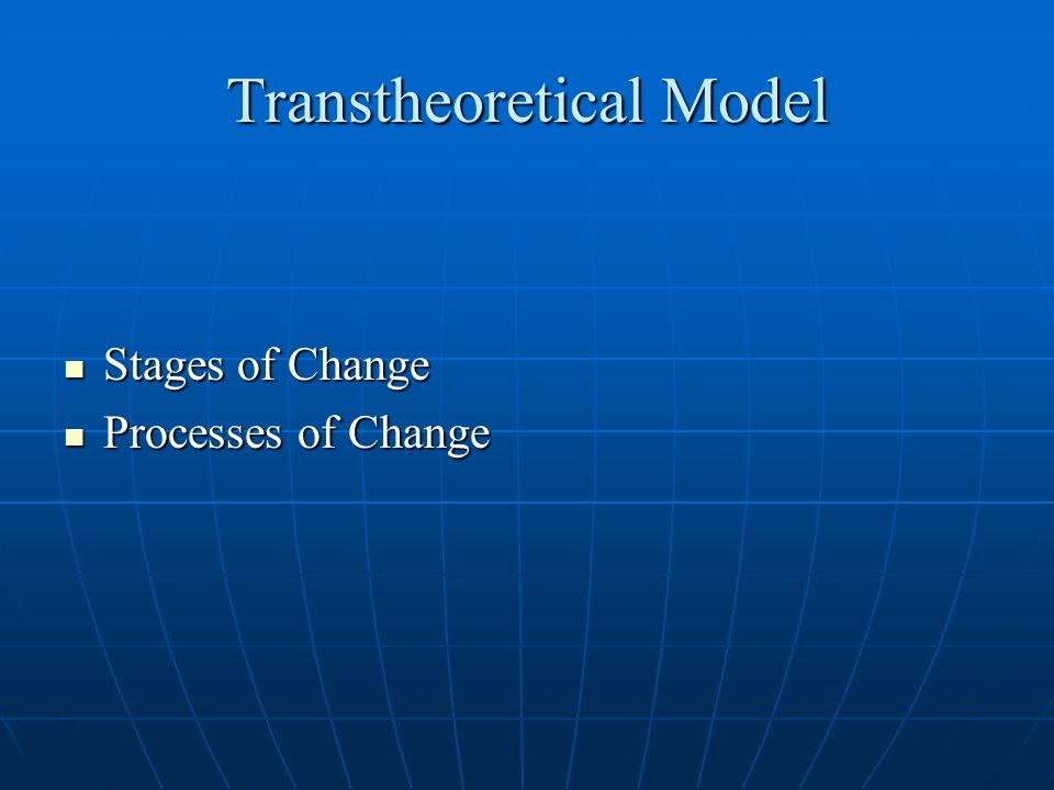 Transtheoretical Model Stages of Change Stages of Change Processes of Change Processes of Change