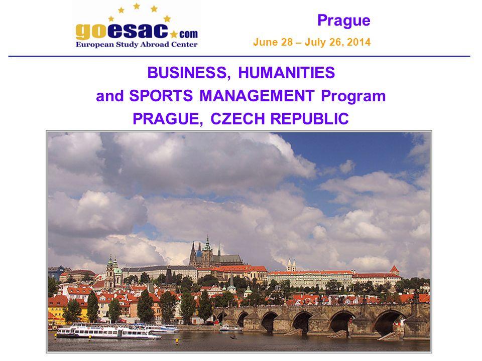 Prague June 28 – July 26, 2014 BUSINESS, HUMANITIES and SPORTS MANAGEMENT Program PRAGUE, CZECH REPUBLIC