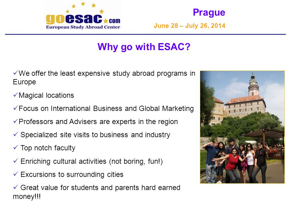 Prague June 28 – July 26, 2014 We offer the least expensive study abroad programs in Europe Magical locations Focus on International Business and Global Marketing Professors and Advisers are experts in the region Specialized site visits to business and industry Top notch faculty Enriching cultural activities (not boring, fun!) Excursions to surrounding cities Great value for students and parents hard earned money!!.