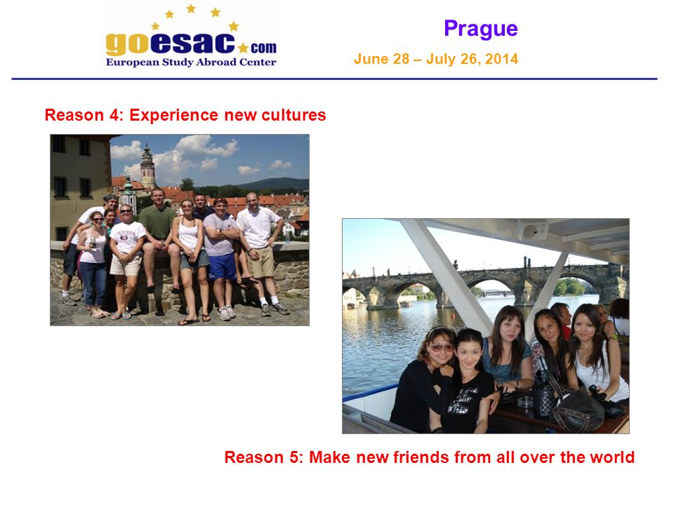 Prague June 28 – July 26, 2014 Reason 4: Experience new cultures Prague – Charles Bridge Reason 5: Make new friends from all over the world