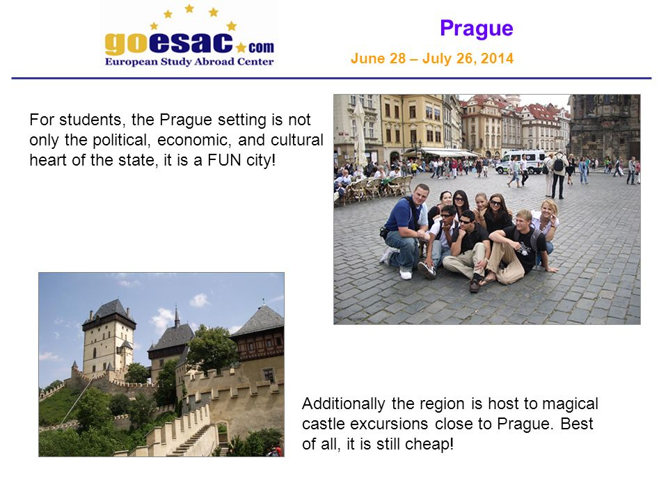 Prague June 28 – July 26, 2014 For students, the Prague setting is not only the political, economic, and cultural heart of the state, it is a FUN city.