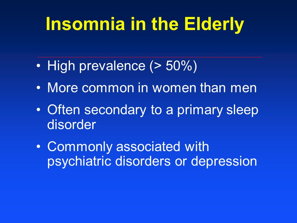 Insomnia in the Elderly High prevalence (> 50%) More common in women than men Often secondary to a primary sleep disorder Commonly associated with psychiatric disorders or depression